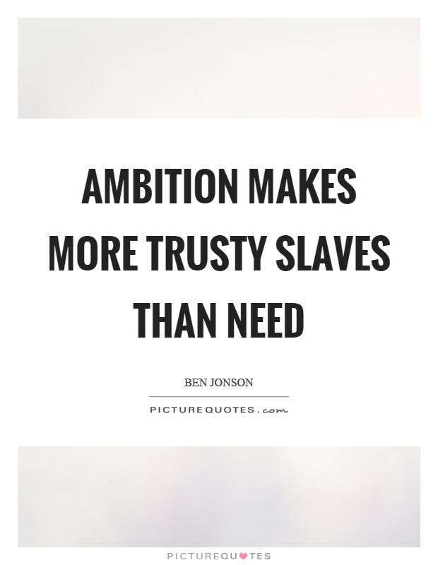 Ambition makes more trusty slaves than need Picture Quote #1