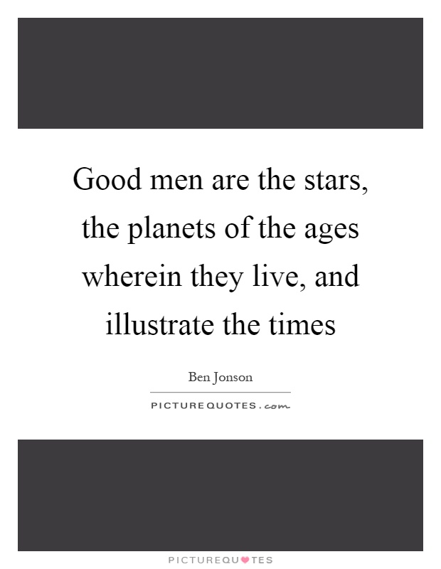 Good men are the stars, the planets of the ages wherein they live, and illustrate the times Picture Quote #1