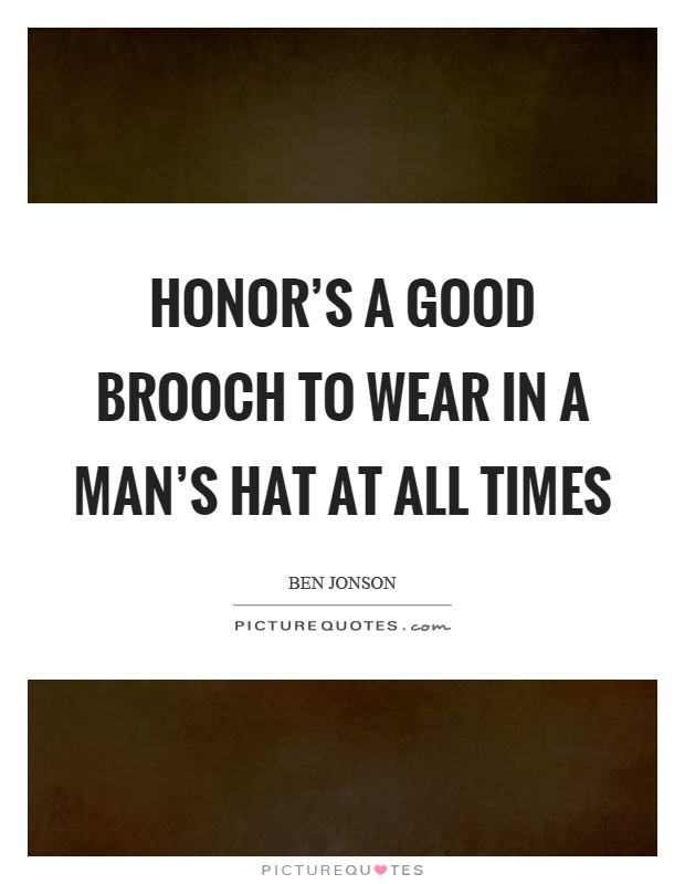 Honor's a good brooch to wear in a man's hat at all times Picture Quote #1
