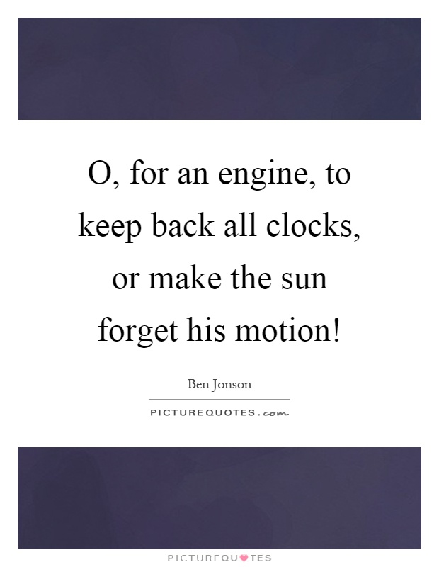 O, for an engine, to keep back all clocks, or make the sun forget his motion! Picture Quote #1