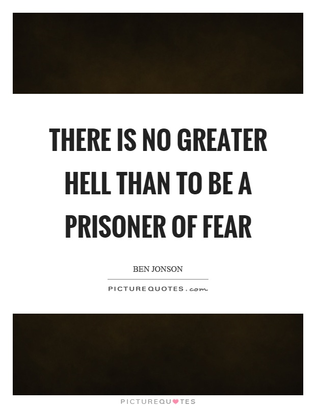 There is no greater hell than to be a prisoner of fear Picture Quote #1