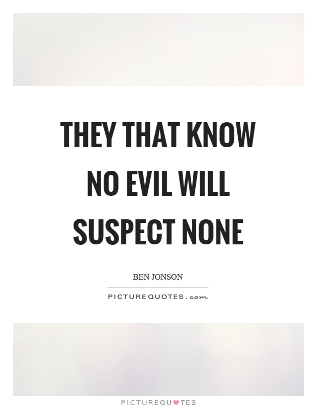 They that know no evil will suspect none Picture Quote #1