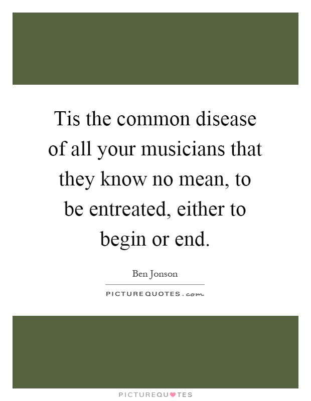 Tis the common disease of all your musicians that they know no mean, to be entreated, either to begin or end Picture Quote #1