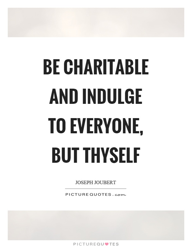 Be charitable and indulge to everyone, but thyself Picture Quote #1