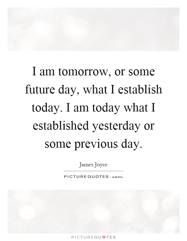 I am tomorrow, or some future day, what I establish today. I am today what I established yesterday or some previous day Picture Quote #1