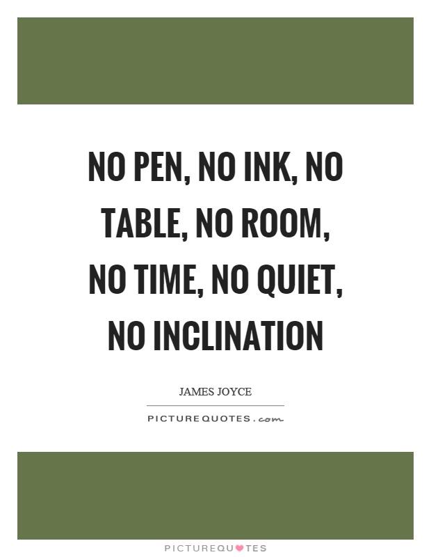 No pen, no ink, no table, no room, no time, no quiet, no inclination Picture Quote #1