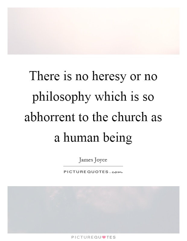There is no heresy or no philosophy which is so abhorrent to the church as a human being Picture Quote #1