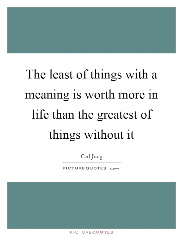 The least of things with a meaning is worth more in life than the greatest of things without it Picture Quote #1