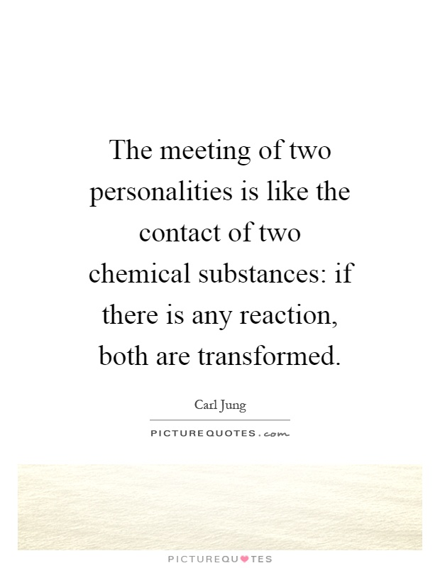 The meeting of two personalities is like the contact of two chemical substances: if there is any reaction, both are transformed Picture Quote #1