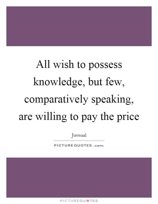 All wish to possess knowledge, but few, comparatively speaking, are willing to pay the price Picture Quote #1