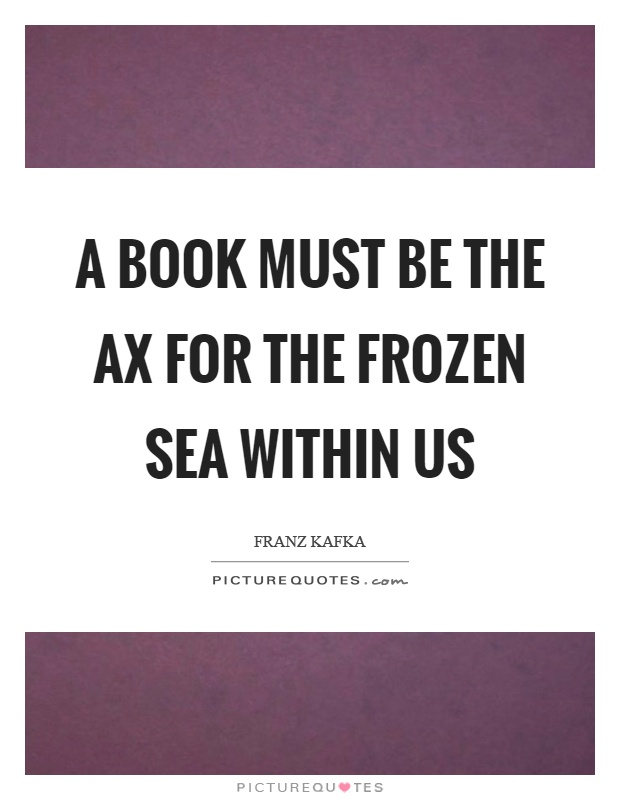 A book must be the ax for the frozen sea within us Picture Quote #1