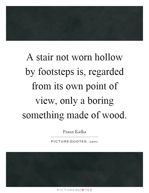 A stair not worn hollow by footsteps is, regarded from its own point of view, only a boring something made of wood Picture Quote #1