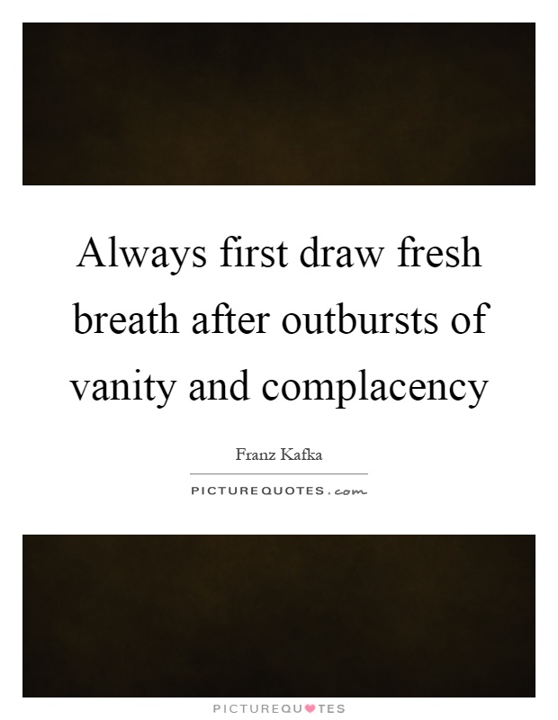 Always first draw fresh breath after outbursts of vanity and complacency Picture Quote #1