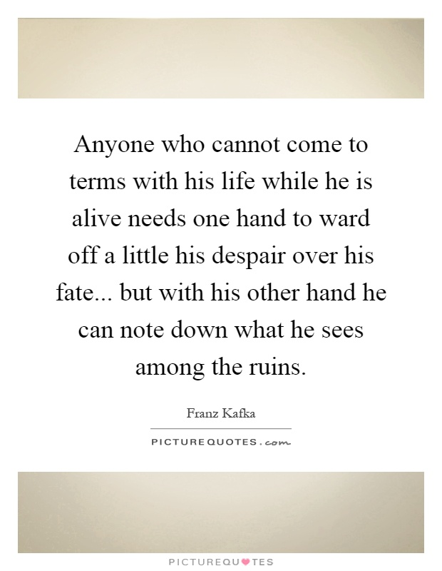 Anyone who cannot come to terms with his life while he is alive needs one hand to ward off a little his despair over his fate... but with his other hand he can note down what he sees among the ruins Picture Quote #1