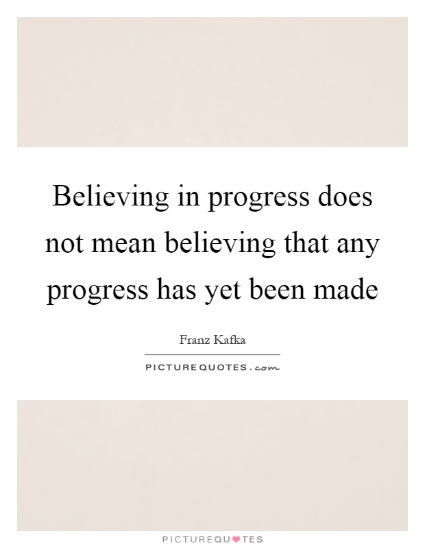 Believing in progress does not mean believing that any progress has yet been made Picture Quote #1