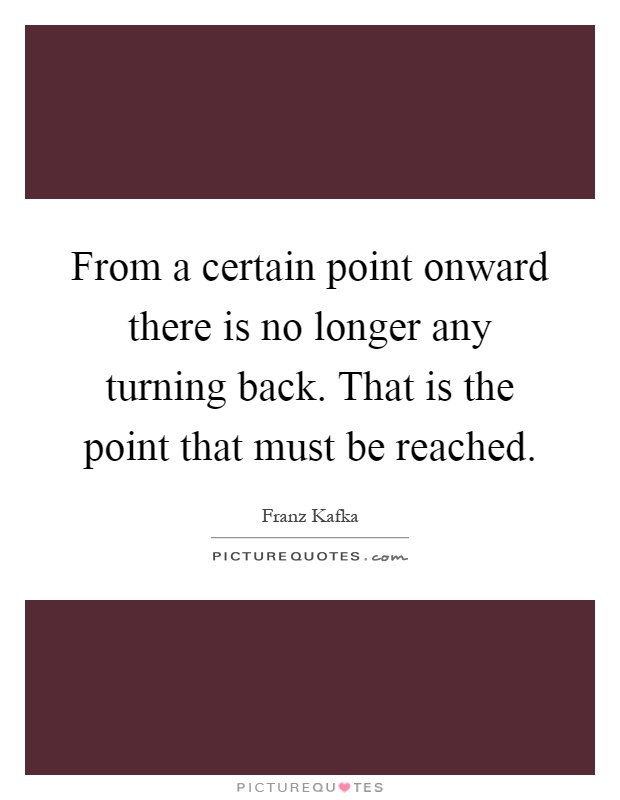 From a certain point onward there is no longer any turning back. That is the point that must be reached Picture Quote #1