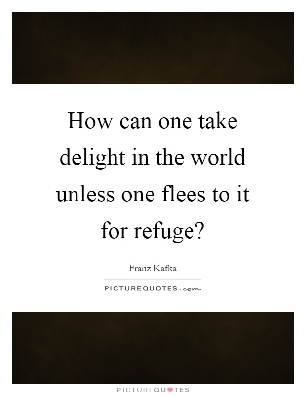 How can one take delight in the world unless one flees to it for refuge? Picture Quote #1