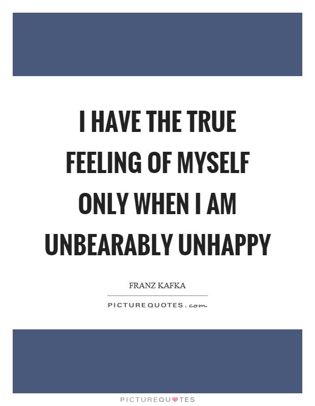 I have the true feeling of myself only when I am unbearably unhappy Picture Quote #1