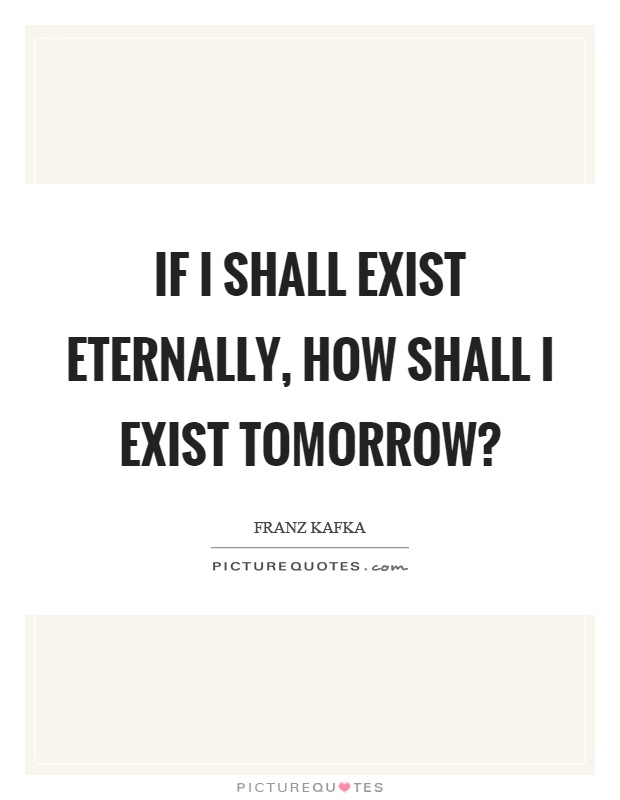 If I shall exist eternally, how shall I exist tomorrow? Picture Quote #1