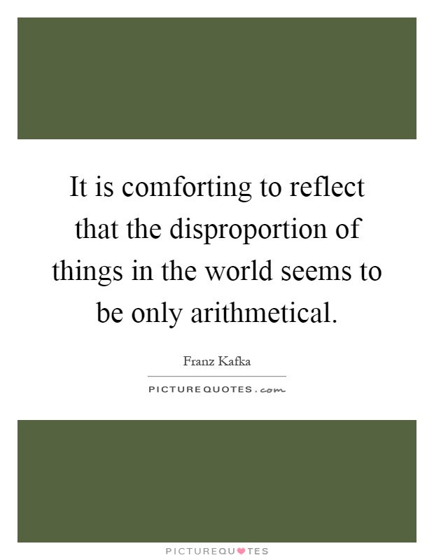 It is comforting to reflect that the disproportion of things in the world seems to be only arithmetical Picture Quote #1