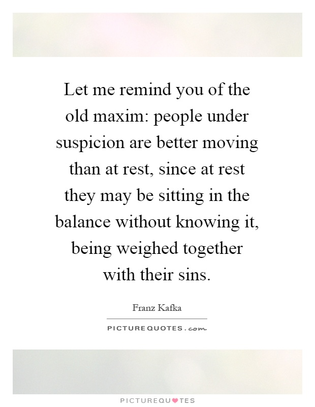 Let me remind you of the old maxim: people under suspicion are better moving than at rest, since at rest they may be sitting in the balance without knowing it, being weighed together with their sins Picture Quote #1