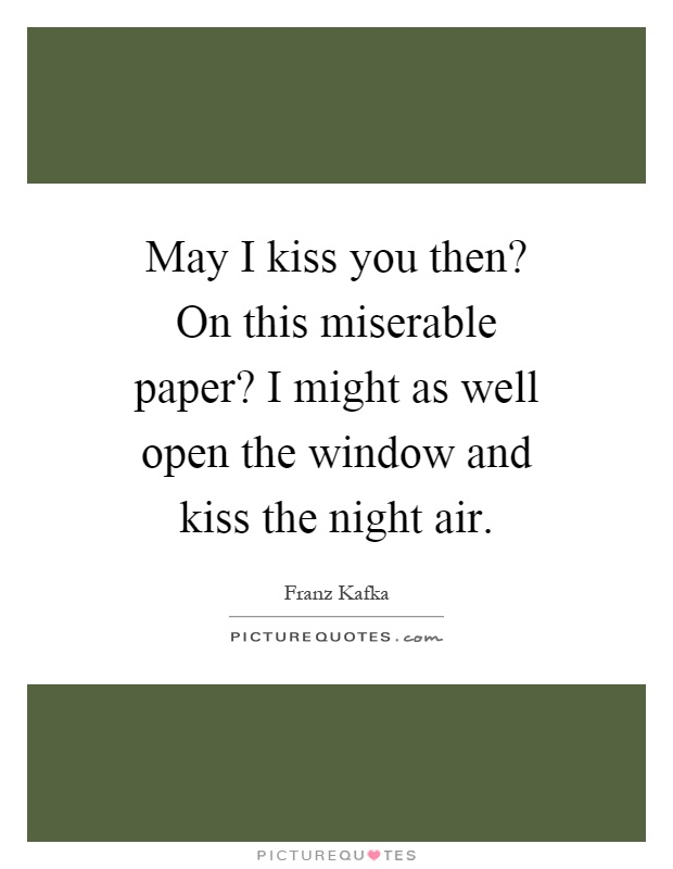 May I kiss you then? On this miserable paper? I might as well open the window and kiss the night air Picture Quote #1