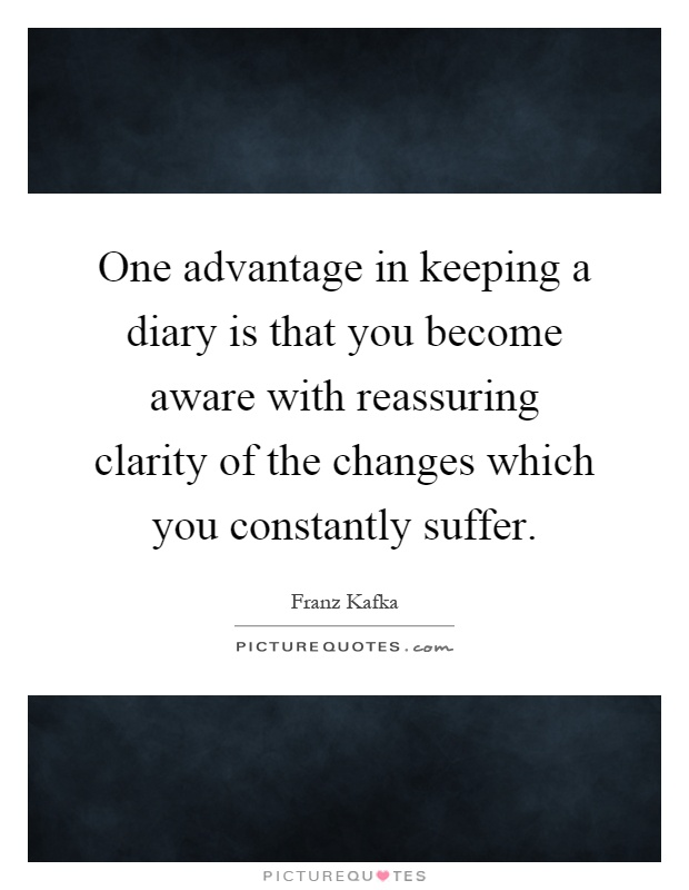 One advantage in keeping a diary is that you become aware with reassuring clarity of the changes which you constantly suffer Picture Quote #1