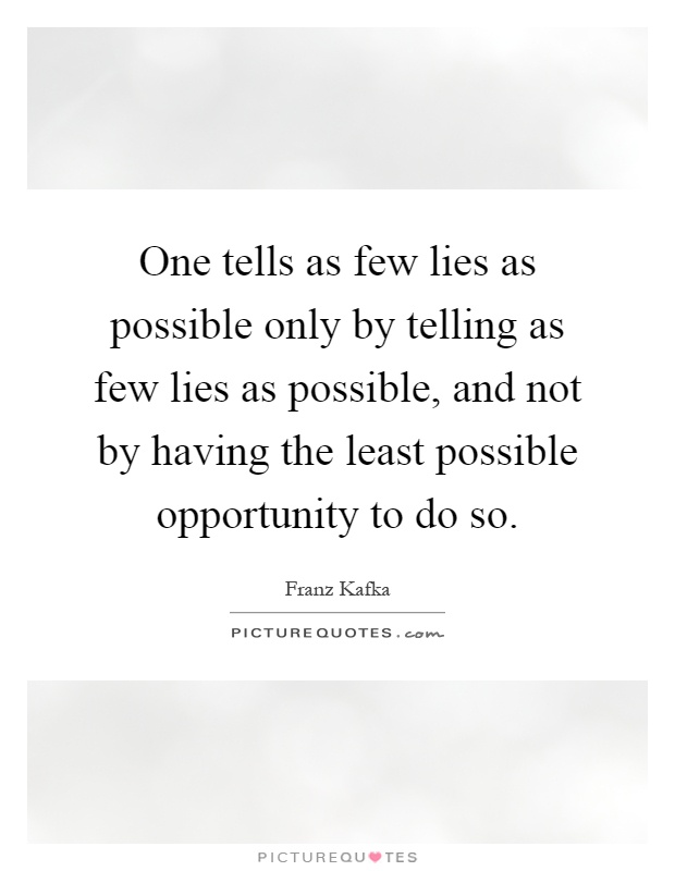 One tells as few lies as possible only by telling as few lies as possible, and not by having the least possible opportunity to do so Picture Quote #1