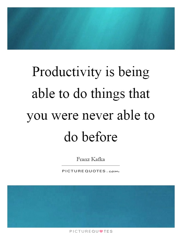 Productivity is being able to do things that you were never able to do before Picture Quote #1