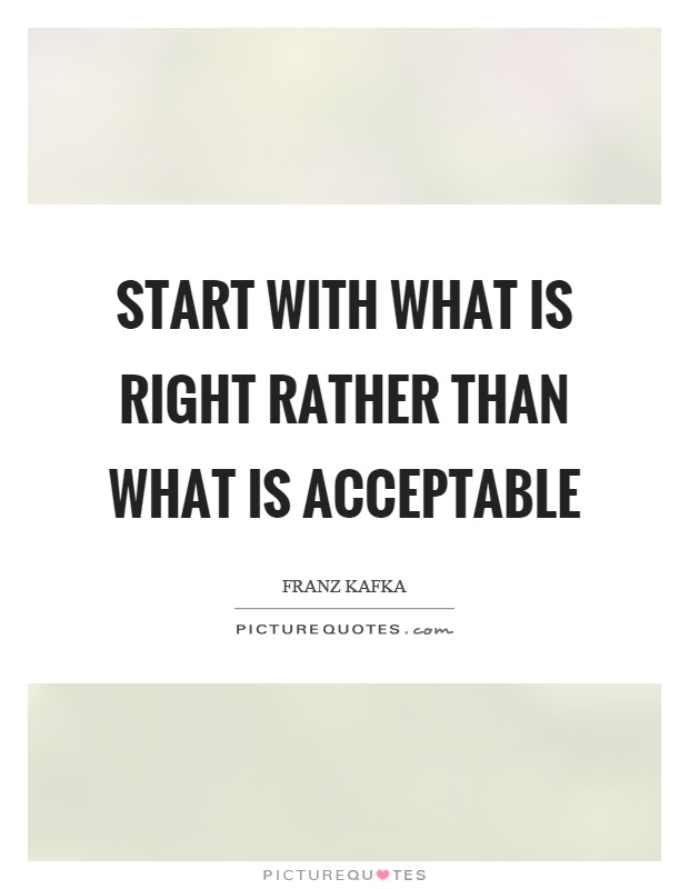 Start with what is right rather than what is acceptable Picture Quote #1