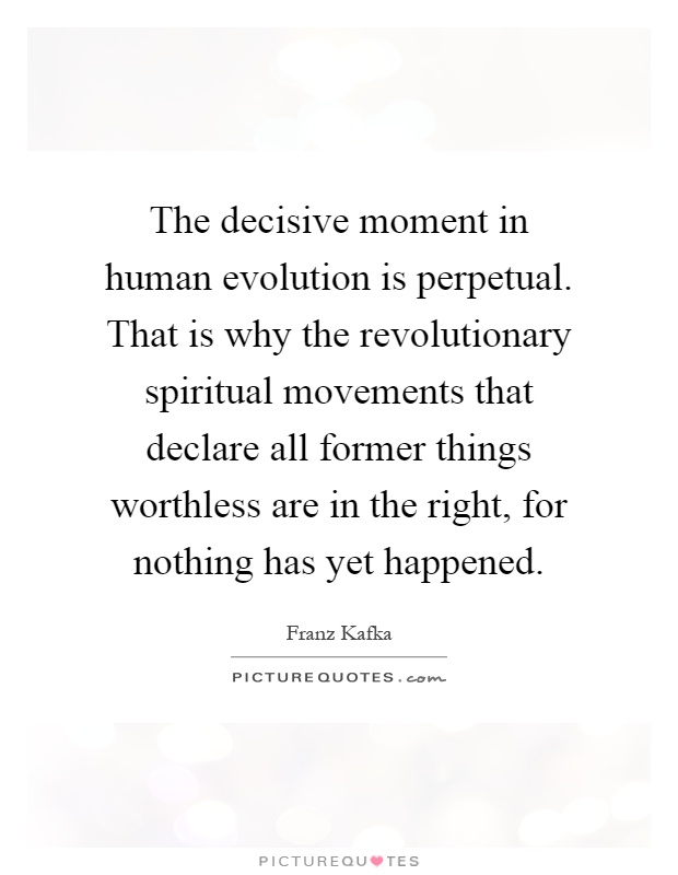 The decisive moment in human evolution is perpetual. That is why the revolutionary spiritual movements that declare all former things worthless are in the right, for nothing has yet happened Picture Quote #1