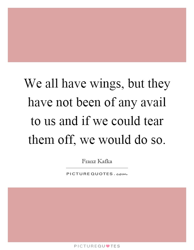 We all have wings, but they have not been of any avail to us and if we could tear them off, we would do so Picture Quote #1