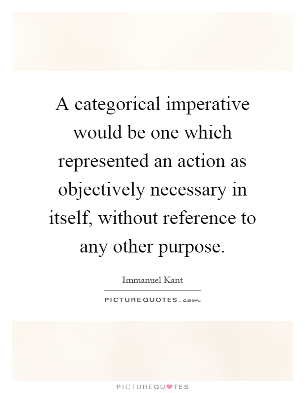 A categorical imperative would be one which represented an action as objectively necessary in itself, without reference to any other purpose Picture Quote #1