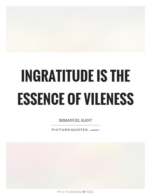 Ingratitude is the essence of vileness Picture Quote #1