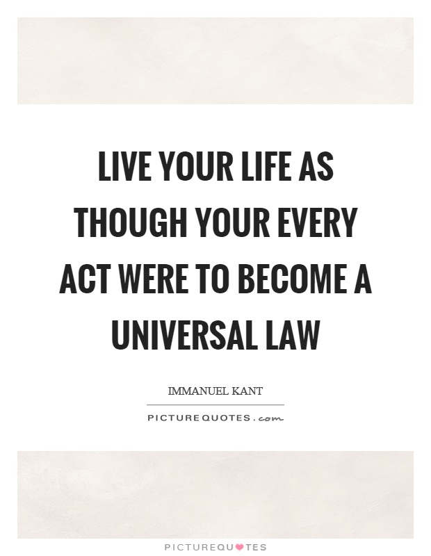 Live your life as though your every act were to become a universal law Picture Quote #1