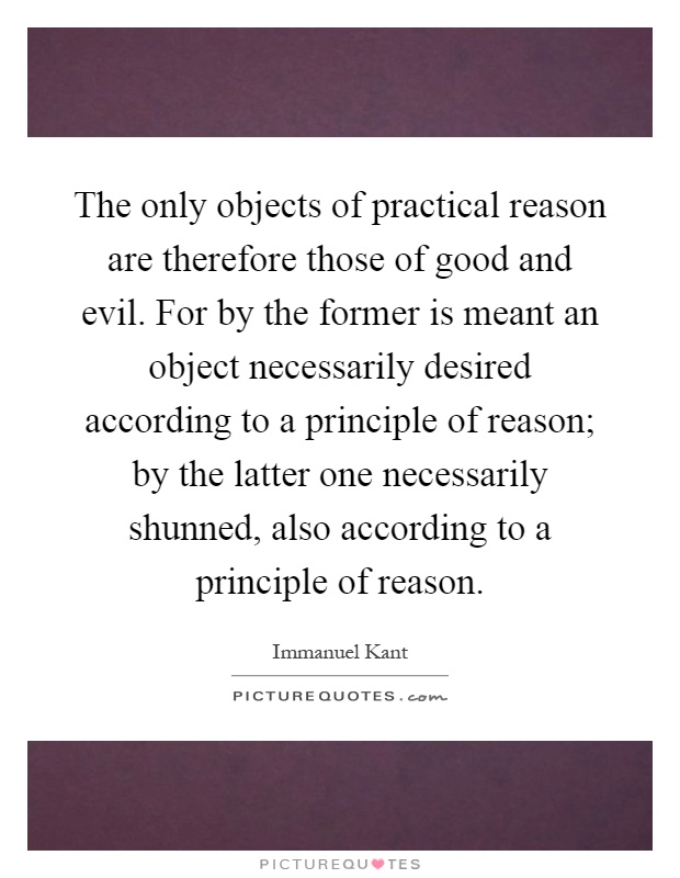 The only objects of practical reason are therefore those of good and evil. For by the former is meant an object necessarily desired according to a principle of reason; by the latter one necessarily shunned, also according to a principle of reason Picture Quote #1