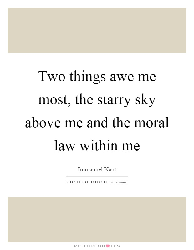 Two things awe me most, the starry sky above me and the moral law within me Picture Quote #1