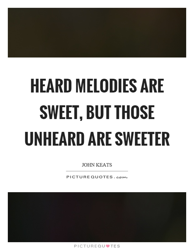Heard melodies are sweet, but those unheard are sweeter Picture Quote #1