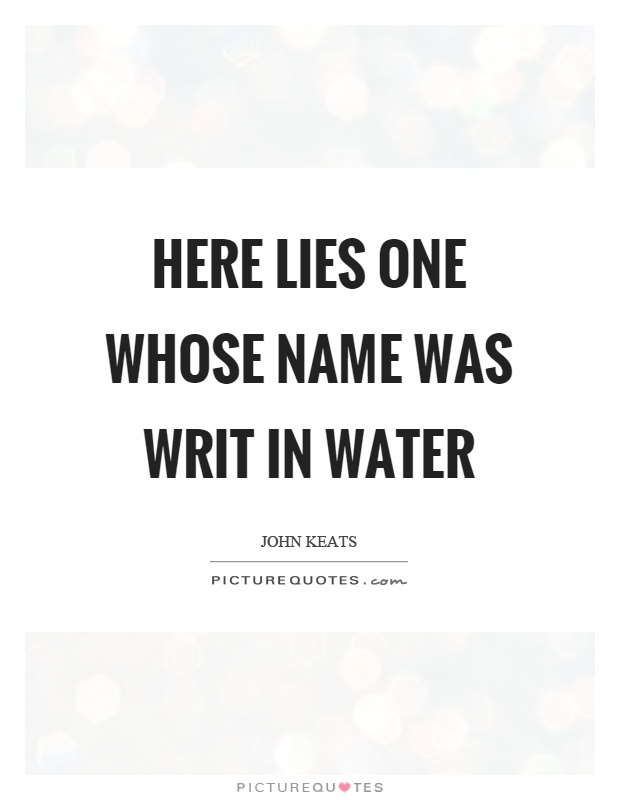 Here lies one whose name was writ in water Picture Quote #1