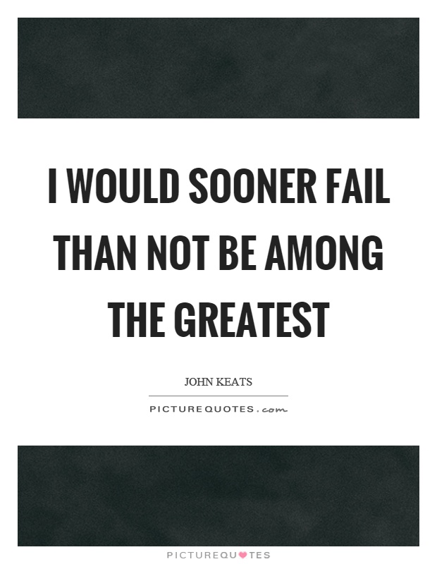 I would sooner fail than not be among the greatest Picture Quote #1