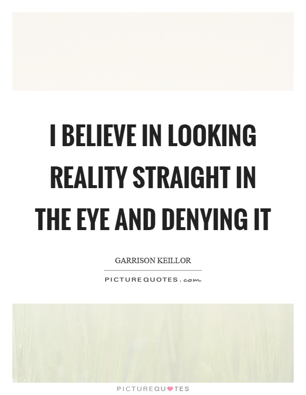 I believe in looking reality straight in the eye and denying it Picture Quote #1
