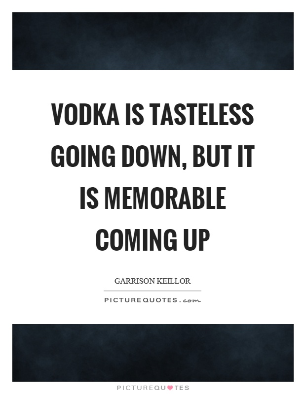Vodka is tasteless going down, but it is memorable coming up Picture Quote #1