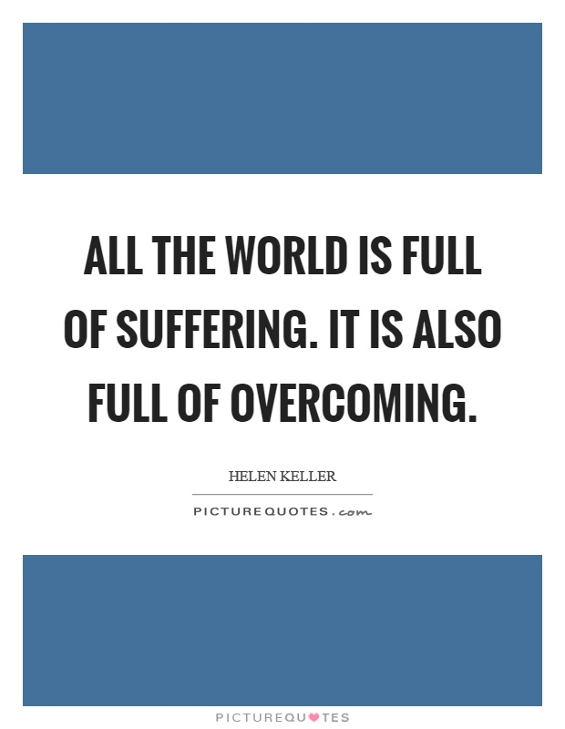 All the world is full of suffering. It is also full of overcoming Picture Quote #1