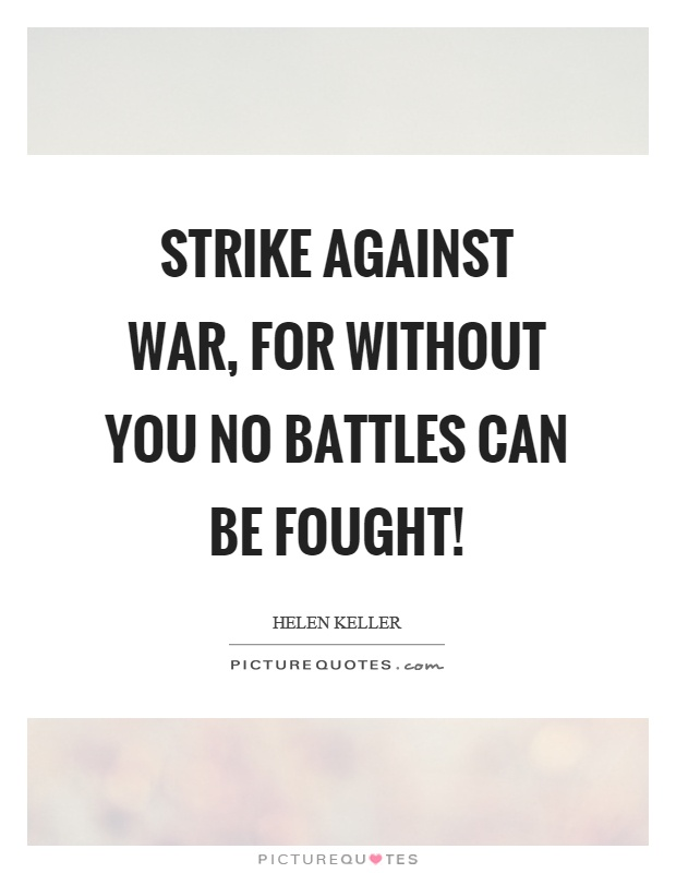 Strike against war, for without you no battles can be fought! Picture Quote #1