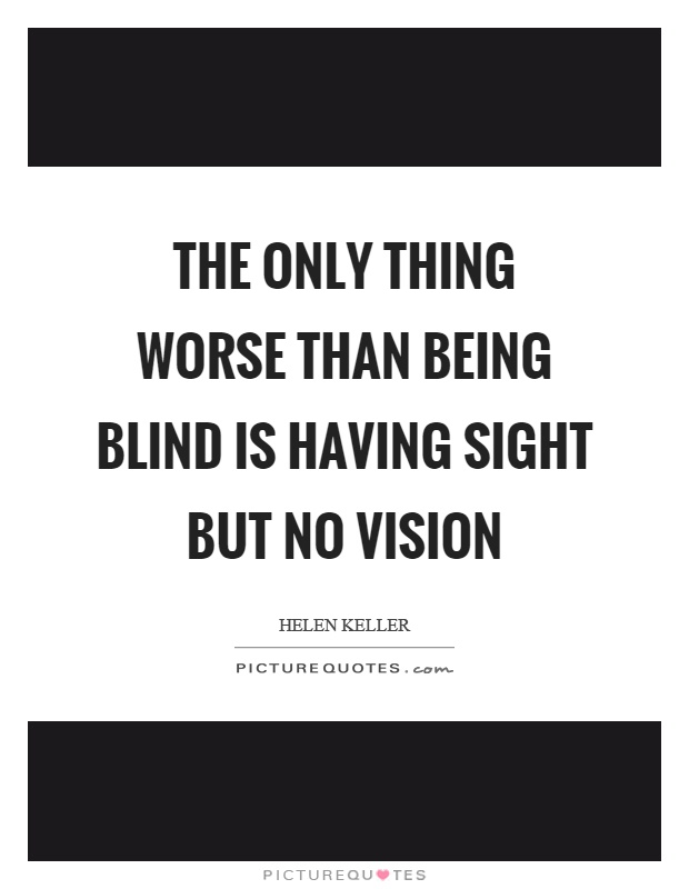 The only thing worse than being blind is having sight but no vision Picture Quote #1