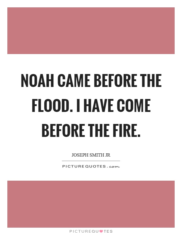 Noah came before the flood. I have come before the fire Picture Quote #1