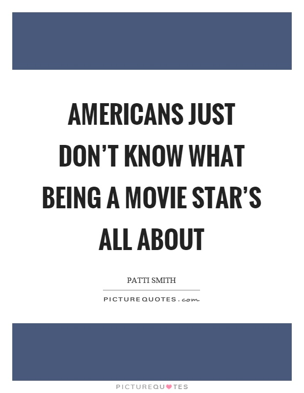 Americans just don't know what being a movie star's all about Picture Quote #1