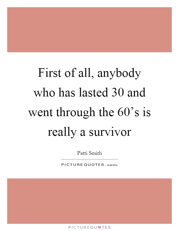 First of all, anybody who has lasted 30 and went through the 60's is really a survivor Picture Quote #1