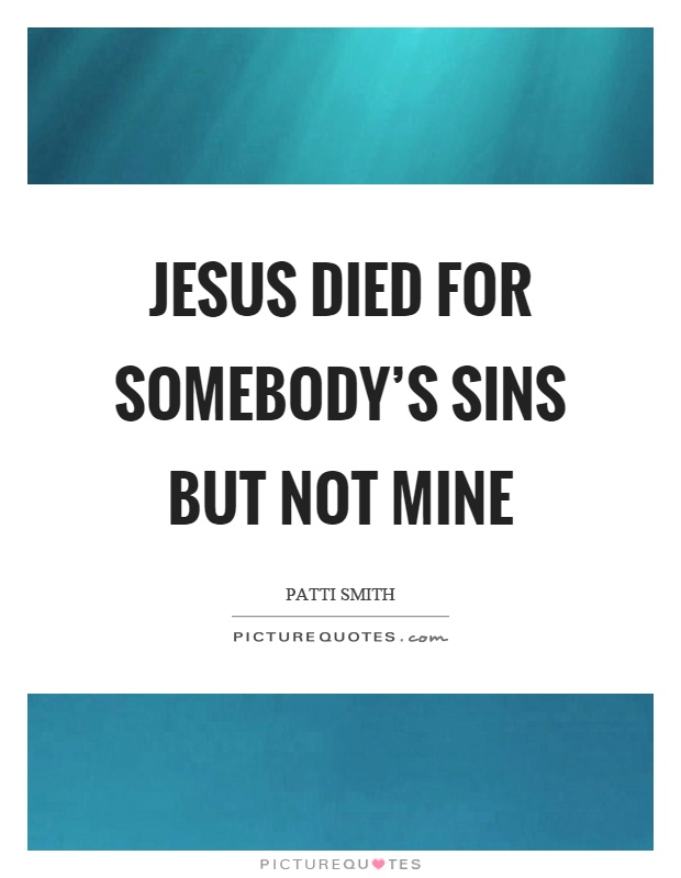 Jesus died for somebody's sins but not mine Picture Quote #1