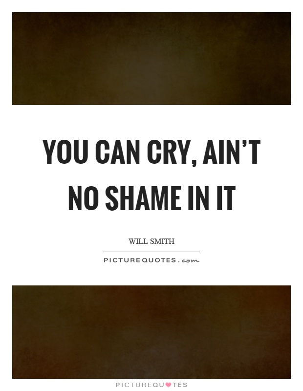 You can cry, ain't no shame in it Picture Quote #1